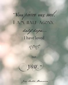 You pierce my soul. I am half agony, half hope...I have loved none but you. -Jane Austen, Persuasion