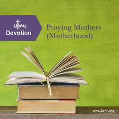 A MOTHERHOOD-themed devotional from LWML for personal or group use to print, study and share.