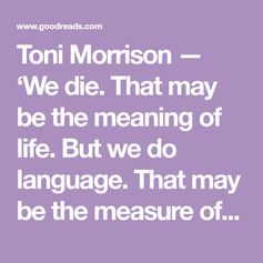 Toni Morrison — 'We die. That may be the meaning of life. But we do language. That may be the measure of our lives.'