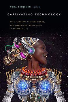 Captivating Technology: Race, Carceral Technoscience, and Liberatory Imagination in Everyday Life Ruha Benjamin