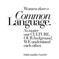 """""""Women share a common language. No matter our culture, our background, we understand each other."""" - Estee Lauder, Founder."""