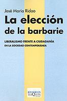 La elección de la barbarie : liberalismo frente a ciudadanía en la sociedad contemporánea / José María Ridao Editorial:Madrid : Tusquets, 2002 Descripción física:191 p. ; 22 cm Colección:Kriterios Tusquets ; 7 En http://absysnet.bbtk.ull.es/cgi-bin/abnetopac?TITN=358574 #librodeverano