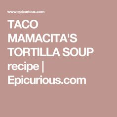 TACO MAMACITA'S TORTILLA SOUP recipe | Epicurious.com