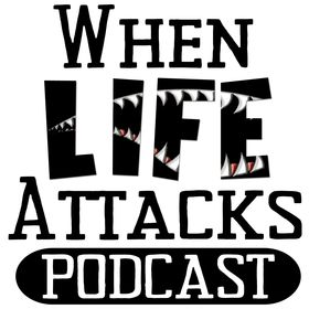 When Life Attacks Podcast