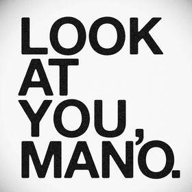 Look at you, mano.