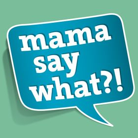 Mama Say What?!