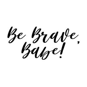 Be Brave, Babe!