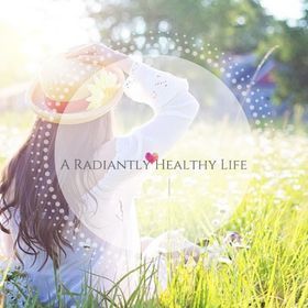 A Radiantly Healthy Life | Natural Health & Wellness For Women