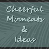 Cheerful Moments and Ideas