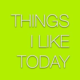 Things I Like Today