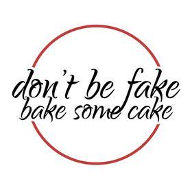 Dont Be Fake Bake Some Cake