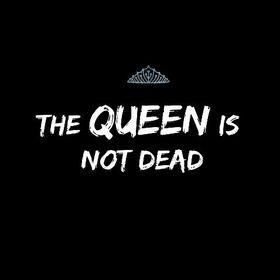 THE QUEEN IS NOT DEAD
