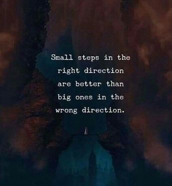 Small steps in the right direction is better than big ones in wrong direction