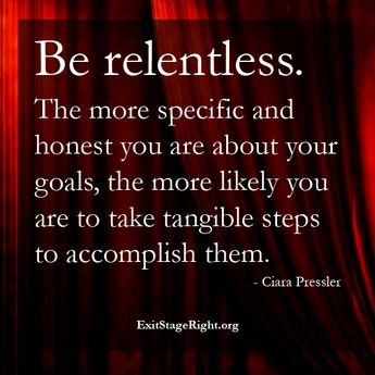 """""""Be relentless. The more specific and honest you are about your goals, the more likely you are to take tangible steps to accomplish them. - Ciara Pressler in Exit Stage Right www.ExitStageRight.org"""