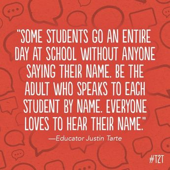 Be the adult who speaks to each student by name. Everyone loves to hear their name.