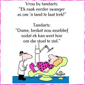 """Vrou by tandarts: """"Ek raak eerder swanger as om 'n tand te laat trek!"""" Tandarts: """"Dame, besluit nou asseblief sodat ek kan weet hoe om die stoel te stel."""""""