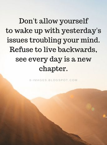 Past Quotes Don't allow yourself to wake up with yesterday's issues troubling your mind. Refuse to live backwards, see every day is a new chapter.