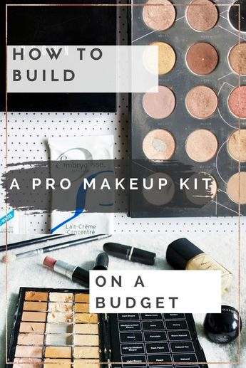 How To Build A Pro Makeup Kit On A Budget.