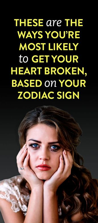 These are the ways you're most likely to get your heart broken, based on your zodiac sign