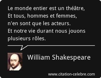 Le monde entier est un théâtre, Et tous, hommes et femmes, n'en sont que les acteurs. Et notre vie durant nous jouons plusieurs rôles.