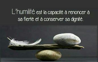 L'humilité est la capacité à renoncer à sa fierté et à conserver sa dignité ..