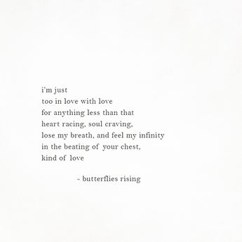 i'm just too in love with love for anything less than that heart racing, soul craving, lose my breath, and feel my infinity in the beating of your chest, kind of love  – butterflies rising