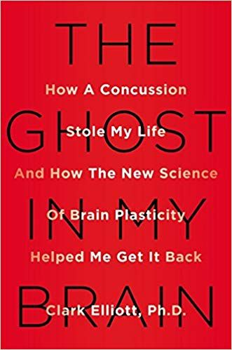 The Ghost in My Brain: How a Concussion Stole My Life and How the New Science of Brain Plasticity Helped Me Get It Back: Clark Elliott #Books #Neuroscience