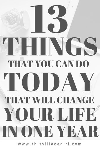 13 THINGS THAT YOU CAN DO TODAY THAT WILL CHANGE YOUR LIFE IN ONE YEAR