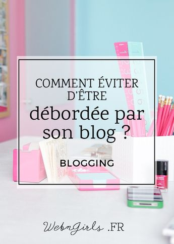 Comment éviter d'être débordée par son blog