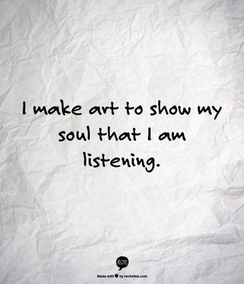 I make art to show my soul that I am listening.