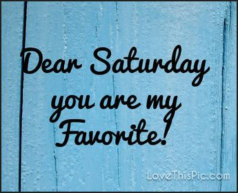 Dear Saturday You Are My Favorite good morning saturday saturday quotes good morning quotes happy saturday saturday quote…