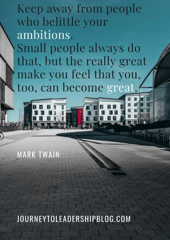 Quote Of The Week #82 Keep away from people who belittle your ambitions. Small people always do that, but the really great make you feel that you, too, can become great. — Mark Twain
