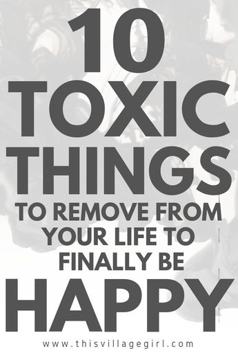 10 TOXIC THINGS TO REMOVE FROM YOUR LIFE TO FINALLY BE HAPPY