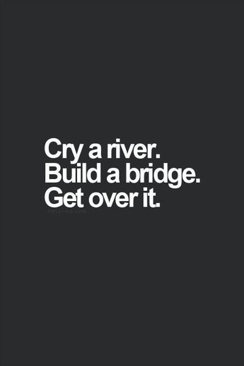 HAPPY MONDAY #33: Cry a river – Build a bridge – Get over it!