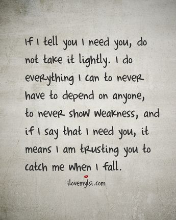 If I tell you I need you, do not take it lightly. I do everything I can to never have to depend on anyone, to never show weakness, and if I say that I need you, it means I am trusting you to catch me when I fall.