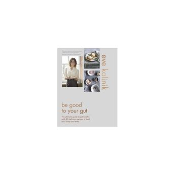 Be Good to Your Gut : The Ultimate Guide to Gut Health - With 80 Delicious Recipes to Feed Your Body and