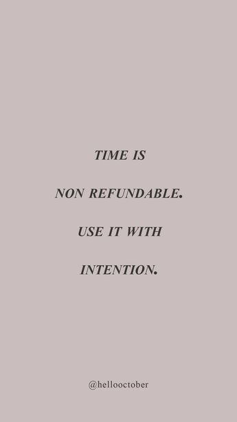 """""""Time is non-refundable. Use it with intention."""""""