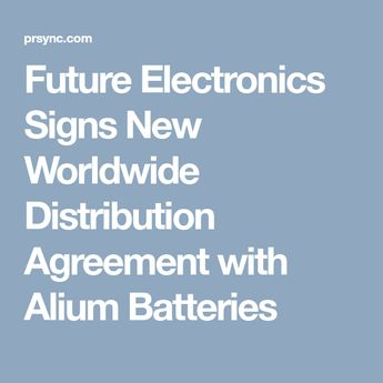 Future Electronics Signs New Worldwide Distribution Agreement with Alium Batteries