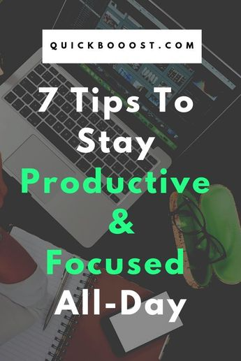 7 Tips To Stay Focused And Productive All-Day