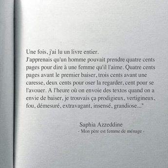 Saphia Azzeddine : Mes copains n'étaient pas là pour se foutre de moi, alors j'en ai ouvert un, j'ai même osé en lire quelques lignes. Puis une page. Et j'en ai ouvert d'autres. Une fois, j'ai lu un livre entier. J'apprenais qu'un homme pouvait