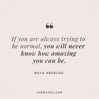 If you are always trying to be normal, you will never know how amazing you can be. Maya Angelou Quote 71