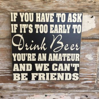 If You Have To Ask If It's Too Early To Drink Beer, You're An Amateur And We Can't Be Friends.  Funny Wood Sign.  12x12