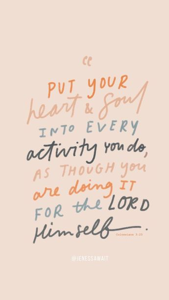 Put your heart and soul into every activity you do, as though you are doing it for the Lord Himself.