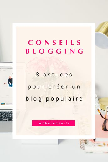 8 astuces pour créer un blog populaire. - Webarcana