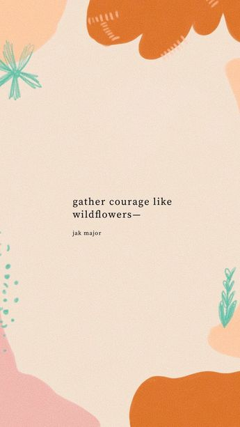 gather courage like wildflowers