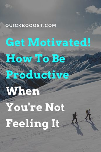 Get Motivated! How To Be Productive When You're Not Feeling It