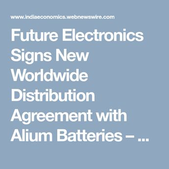 Future Electronics Signs New Worldwide Distribution Agreement with Alium Batteries – Webnewswire