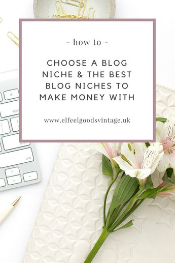 HOW TO CHOOSE A BLOG NICHE & THE BEST BLOG NICHES TO MAKE MONEY WITH - E L Feelgood's Vintage