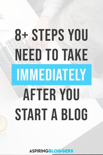 8+ Steps to Take Immediately After You Start a Blog
