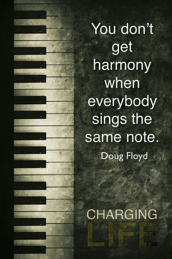 You don't get harmony when everybody sings the same note. Doug Floyd
